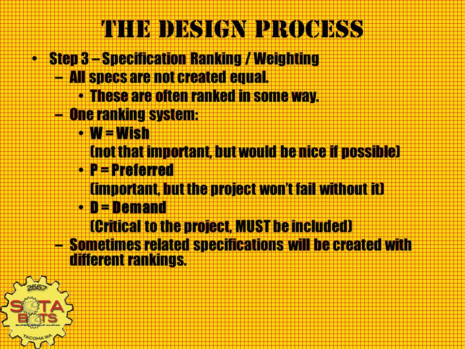 The Design Process Step 3 – Specification Ranking / Weighting –All specs are not created equal. These are often ranked in some way. –One ranking syste