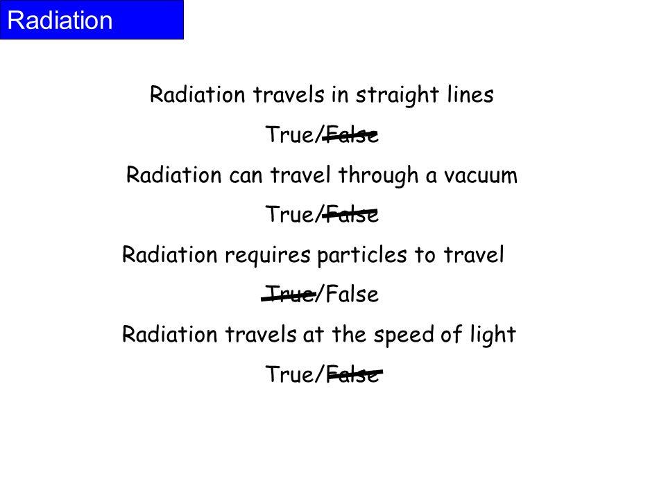 Radiation travels in straight lines True/False Radiation can travel through a vacuum True/False Radiation requires particles to travel True/False Radi