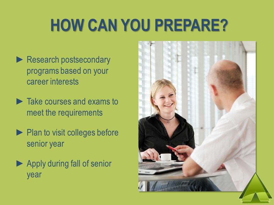 HOW CAN YOU PREPARE? Research postsecondary programs based on your career interests Take courses and exams to meet the requirements Plan to visit coll