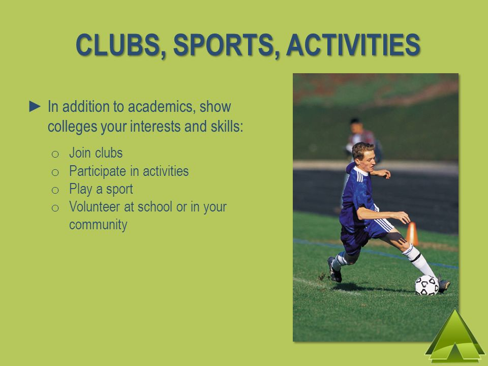 CLUBS, SPORTS, ACTIVITIES In addition to academics, show colleges your interests and skills: o Join clubs o Participate in activities o Play a sport o