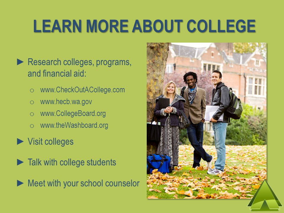 LEARN MORE ABOUT COLLEGE Research colleges, programs, and financial aid: o www.CheckOutACollege.com o www.hecb.wa.gov o www.CollegeBoard.org o www.the