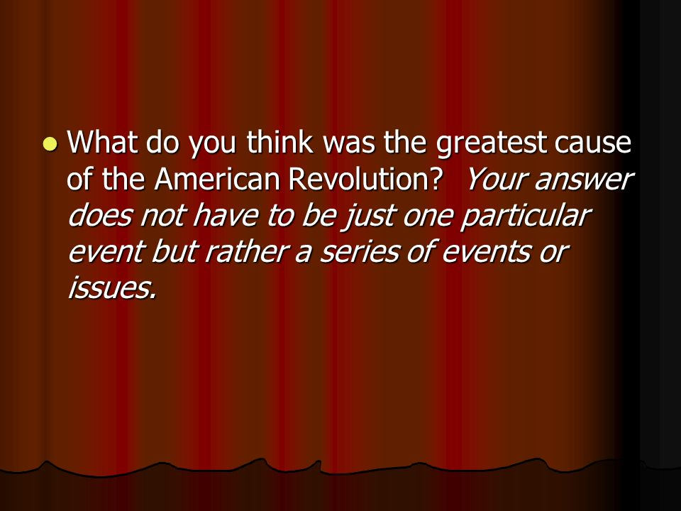 What do you think was the greatest cause of the American Revolution.
