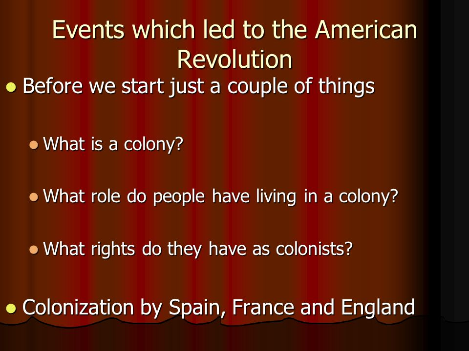 Events which led to the American Revolution Before we start just a couple of things Before we start just a couple of things What is a colony.