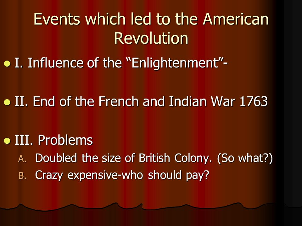 Events which led to the American Revolution I. Influence of the Enlightenment- I.