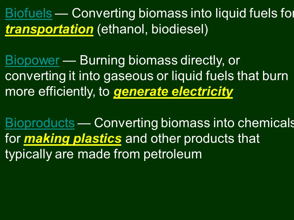 BiofuelsBiofuels Converting biomass into liquid fuels for transportation (ethanol, biodiesel) BiopowerBiopower Burning biomass directly, or converting it into gaseous or liquid fuels that burn more efficiently, to generate electricity BioproductsBioproducts Converting biomass into chemicals for making plastics and other products that typically are made from petroleum