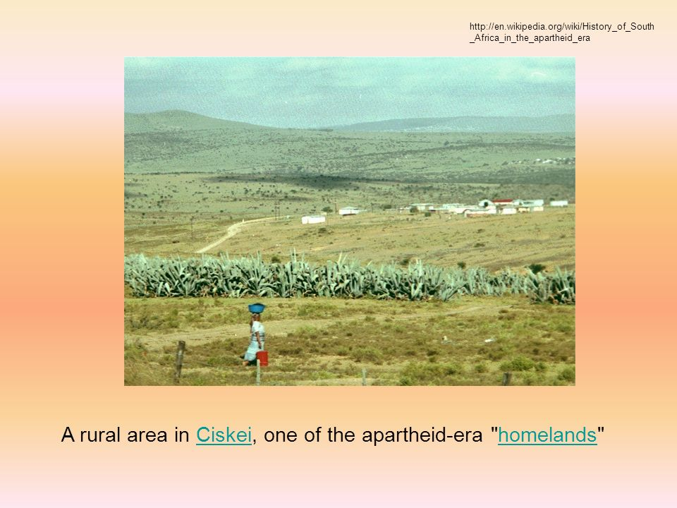 A rural area in Ciskei, one of the apartheid-era homelands Ciskeihomelands http://en.wikipedia.org/wiki/History_of_South _Africa_in_the_apartheid_era