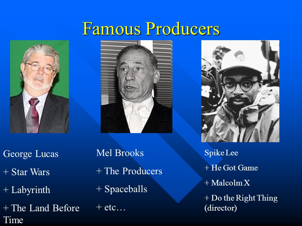 Famous Producers George Lucas + Star Wars + Labyrinth + The Land Before Time Mel Brooks + The Producers + Spaceballs + etc… Spike Lee + He Got Game +