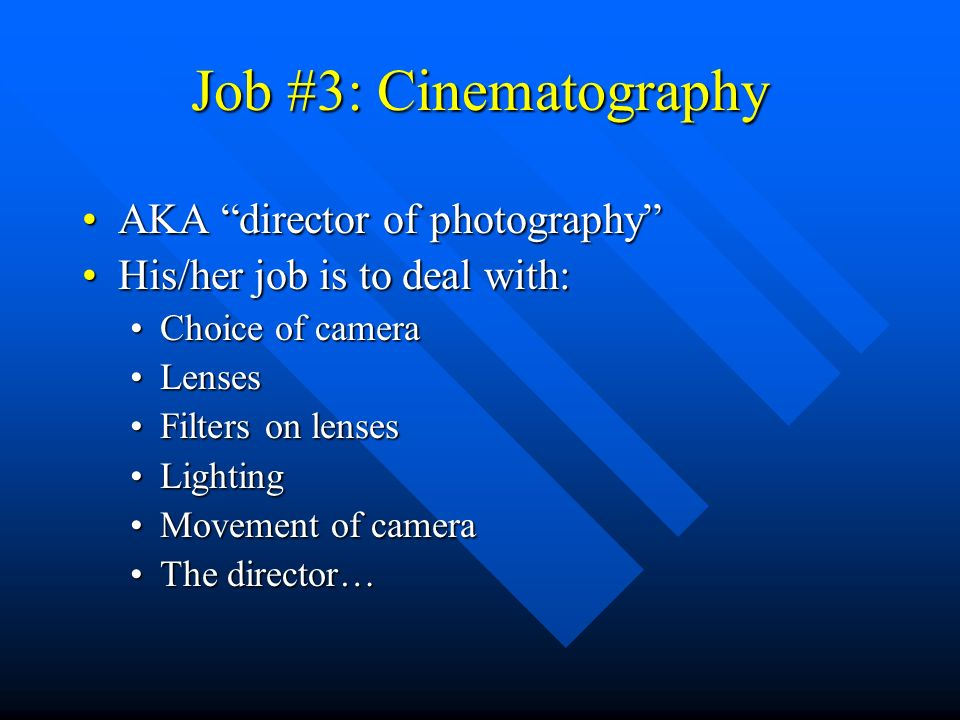 Job #3: Cinematography AKA director of photographyAKA director of photography His/her job is to deal with:His/her job is to deal with: Choice of cameraChoice of camera LensesLenses Filters on lensesFilters on lenses LightingLighting Movement of cameraMovement of camera The director…The director…