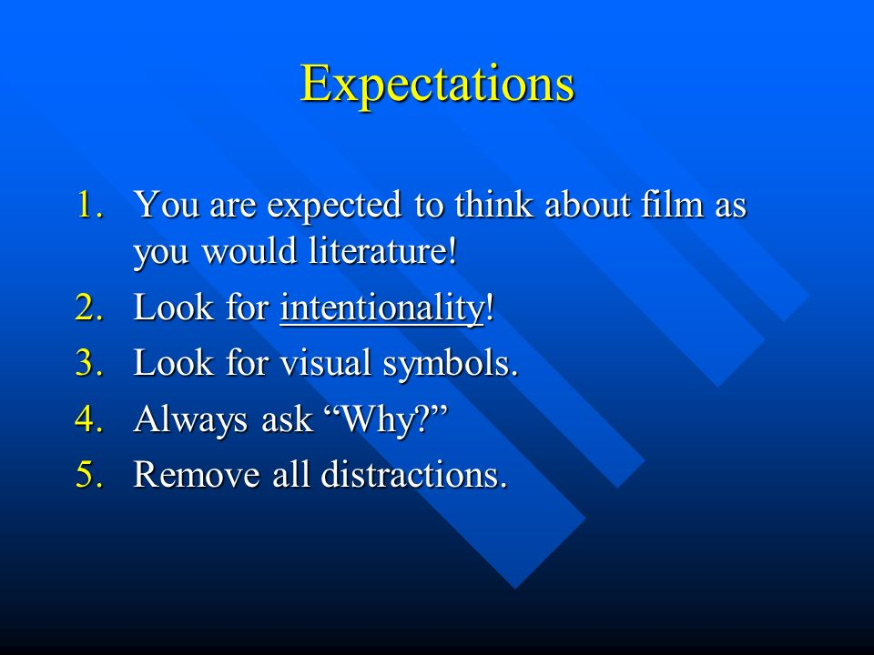Expectations 1.You are expected to think about film as you would literature! 2.Look for intentionality! 3.Look for visual symbols. 4.Always ask Why? 5