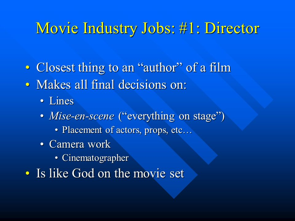 Movie Industry Jobs: #1: Director Closest thing to an author of a filmClosest thing to an author of a film Makes all final decisions on:Makes all final decisions on: LinesLines Mise-en-scene (everything on stage)Mise-en-scene (everything on stage) Placement of actors, props, etc…Placement of actors, props, etc… Camera workCamera work CinematographerCinematographer Is like God on the movie setIs like God on the movie set