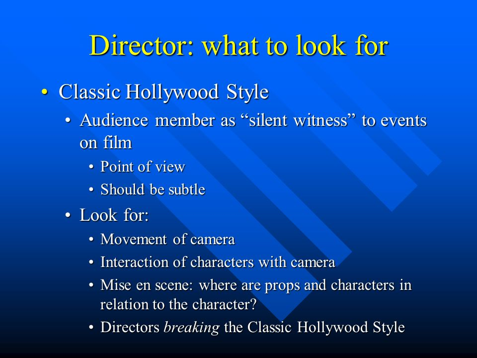 Director: what to look for Classic Hollywood StyleClassic Hollywood Style Audience member as silent witness to events on filmAudience member as silent witness to events on film Point of viewPoint of view Should be subtleShould be subtle Look for:Look for: Movement of cameraMovement of camera Interaction of characters with cameraInteraction of characters with camera Mise en scene: where are props and characters in relation to the character Mise en scene: where are props and characters in relation to the character.