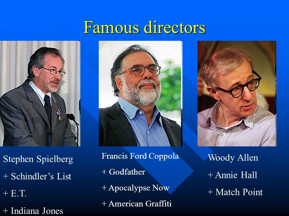 Famous directors Stephen Spielberg + Schindlers List + E.T. + Indiana Jones Francis Ford Coppola + Godfather + Apocalypse Now + American Graffiti Wood
