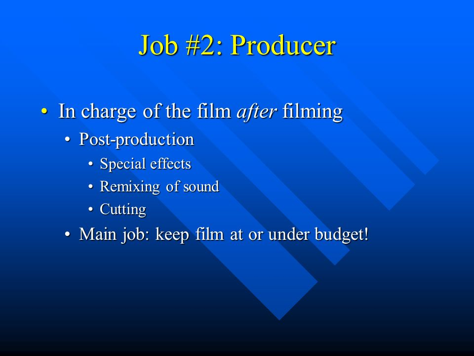 Job #2: Producer In charge of the film after filmingIn charge of the film after filming Post-productionPost-production Special effectsSpecial effects Remixing of soundRemixing of sound CuttingCutting Main job: keep film at or under budget!Main job: keep film at or under budget!