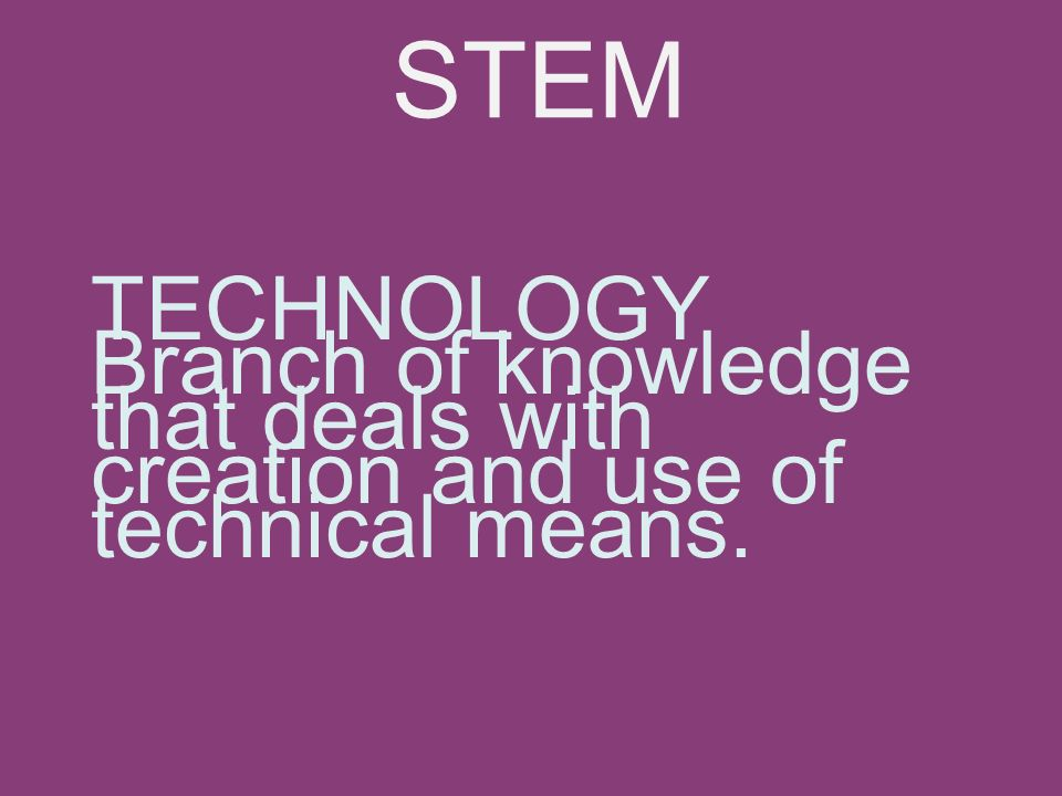 TECHNOLOGY Branch of knowledge that deals with creation and use of technical means. STEM