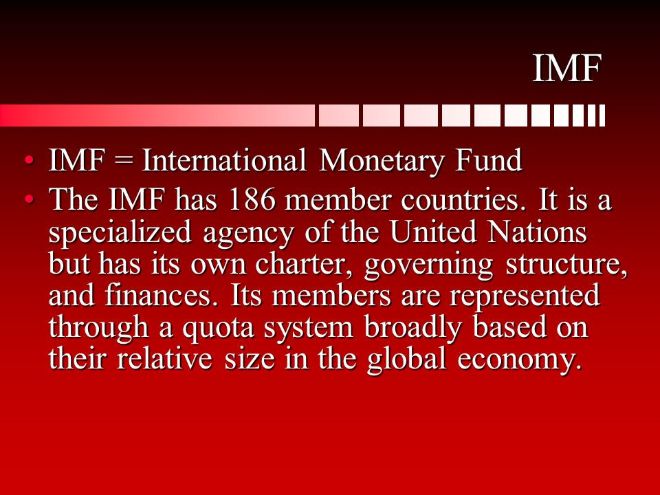 IMF IMF = International Monetary FundIMF = International Monetary Fund The IMF has 186 member countries. It is a specialized agency of the United Nati