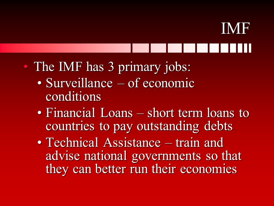 IMF The IMF has 3 primary jobs:The IMF has 3 primary jobs: Surveillance – of economic conditionsSurveillance – of economic conditions Financial Loans – short term loans to countries to pay outstanding debtsFinancial Loans – short term loans to countries to pay outstanding debts Technical Assistance – train and advise national governments so that they can better run their economiesTechnical Assistance – train and advise national governments so that they can better run their economies