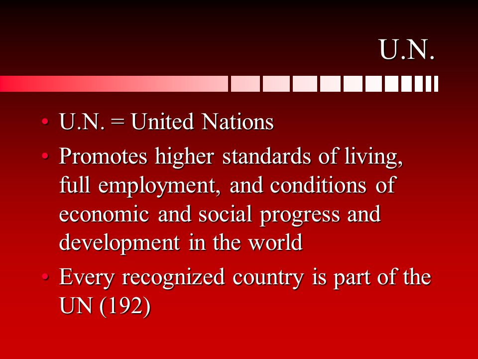 U.N. U.N. = United NationsU.N. = United Nations Promotes higher standards of living, full employment, and conditions of economic and social progress a