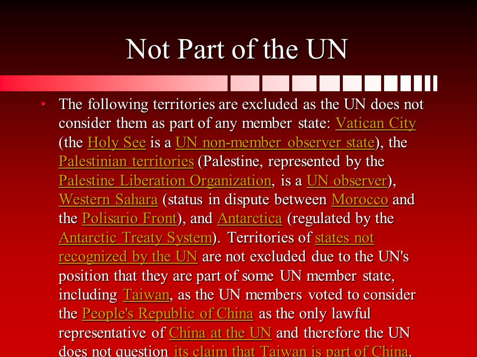 Not Part of the UN The following territories are excluded as the UN does not consider them as part of any member state: Vatican City (the Holy See is a UN non-member observer state), the Palestinian territories (Palestine, represented by the Palestine Liberation Organization, is a UN observer), Western Sahara (status in dispute between Morocco and the Polisario Front), and Antarctica (regulated by the Antarctic Treaty System).