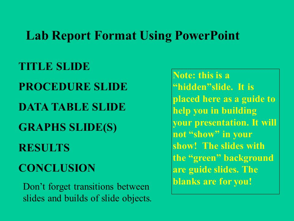 Lab Report Format Using PowerPoint TITLE SLIDE PROCEDURE SLIDE DATA TABLE SLIDE GRAPHS SLIDE(S) RESULTS CONCLUSION Note: this is a hiddenslide.