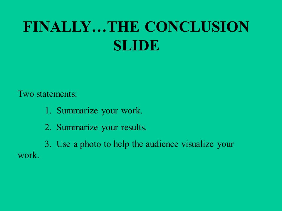 FINALLY…THE CONCLUSION SLIDE Two statements: 1. Summarize your work.