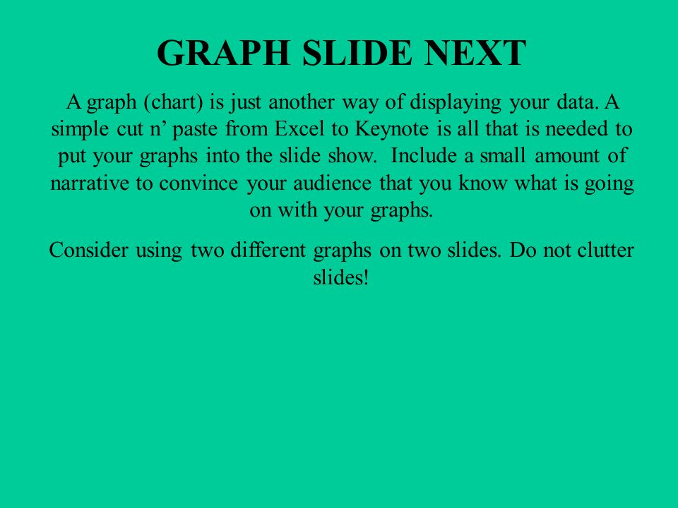 GRAPH SLIDE NEXT A graph (chart) is just another way of displaying your data.