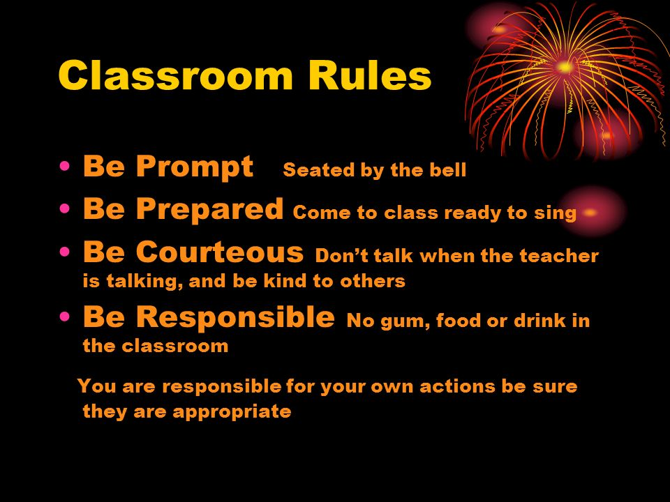 Classroom Rules Be Prompt Seated by the bell Be Prepared Come to class ready to sing Be Courteous Dont talk when the teacher is talking, and be kind t