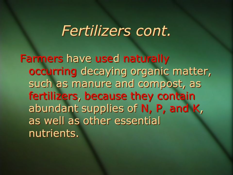 Fertilizers cont. Farmers have used naturally occurring decaying organic matter, such as manure and compost, as fertilizers, because they contain abun