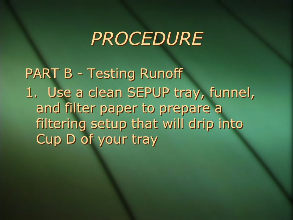 PROCEDURE PART B - Testing Runoff 1. Use a clean SEPUP tray, funnel, and filter paper to prepare a filtering setup that will drip into Cup D of your t