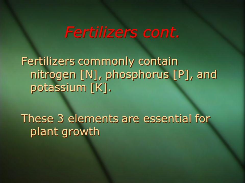 Fertilizers cont. Fertilizers commonly contain nitrogen [N], phosphorus [P], and potassium [K]. These 3 elements are essential for plant growth Fertil