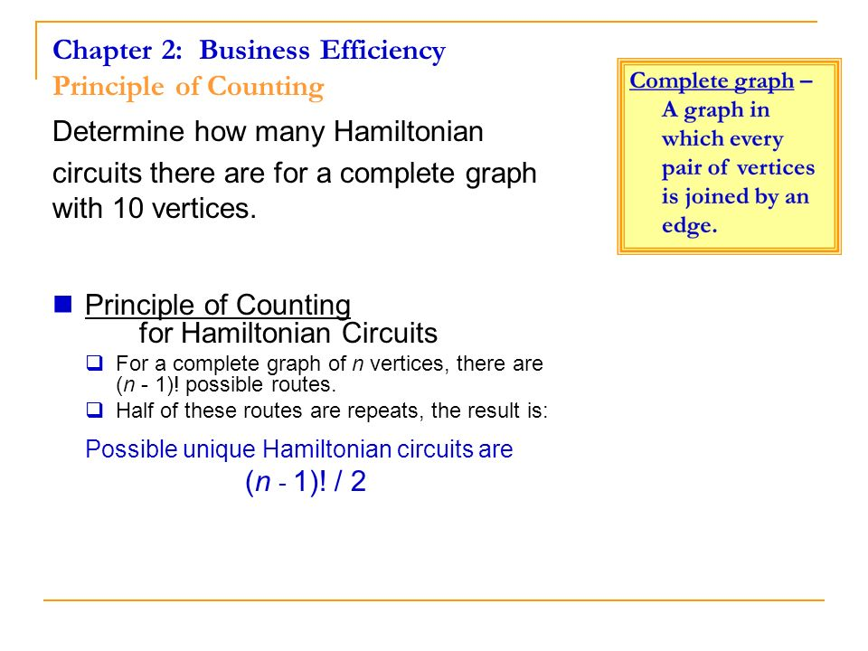 Chapter 2: Business Efficiency Principle of Counting Determine how many Hamiltonian circuits there are for a complete graph with 10 vertices. Principl