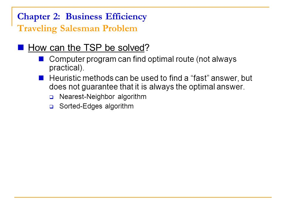 How can the TSP be solved? Computer program can find optimal route (not always practical). Heuristic methods can be used to find a fast answer, but do
