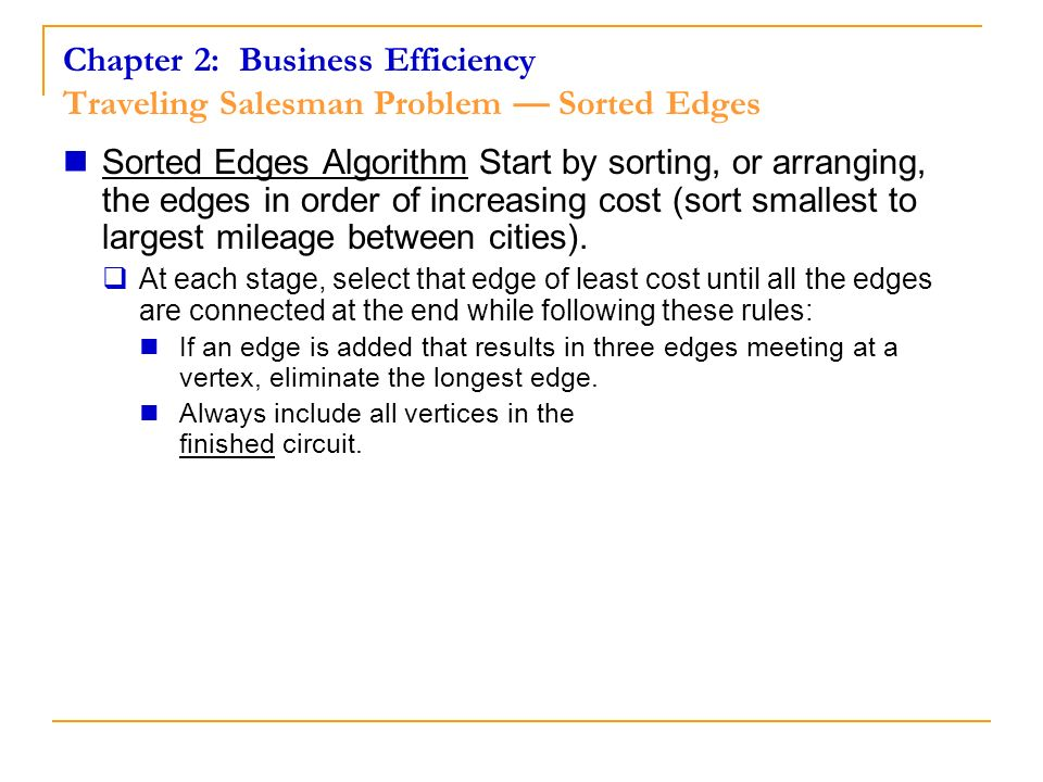 Chapter 2: Business Efficiency Traveling Salesman Problem Sorted Edges Sorted Edges Algorithm Start by sorting, or arranging, the edges in order of in