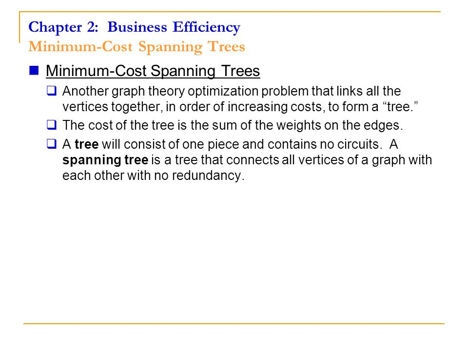 Chapter 2: Business Efficiency Minimum-Cost Spanning Trees Minimum-Cost Spanning Trees Another graph theory optimization problem that links all the ve