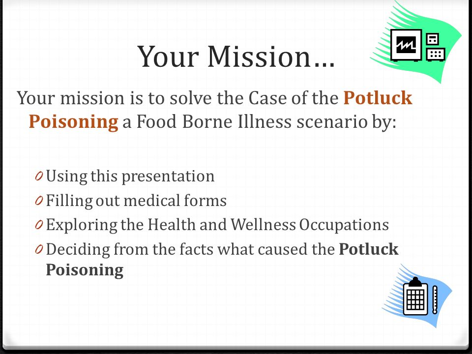 Your Mission… Your mission is to solve the Case of the Potluck Poisoning a Food Borne Illness scenario by: 0 Using this presentation 0 Filling out medical forms 0 Exploring the Health and Wellness Occupations 0 Deciding from the facts what caused the Potluck Poisoning