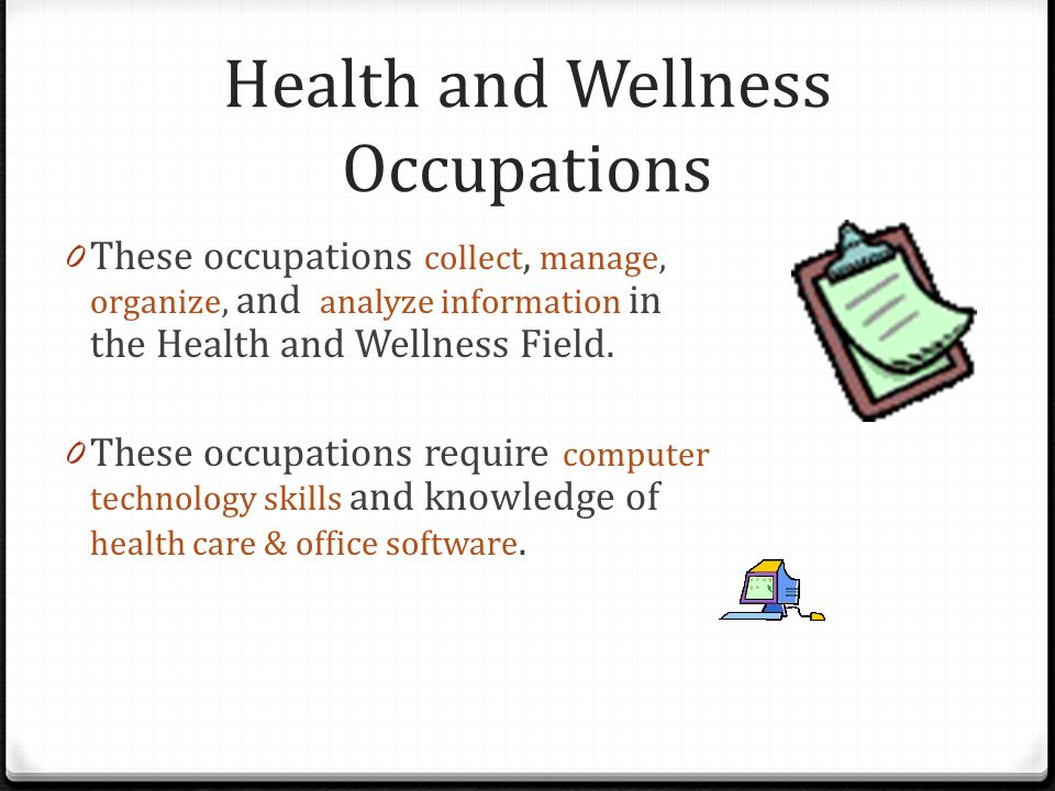 Health and Wellness Occupations 0 These occupations collect, manage, organize, and analyze information in the Health and Wellness Field.