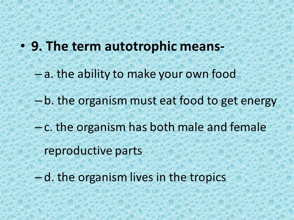 9. The term autotrophic means- – a. the ability to make your own food – b. the organism must eat food to get energy – c. the organism has both male an