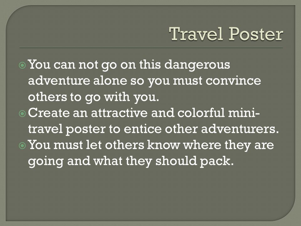 You can not go on this dangerous adventure alone so you must convince others to go with you. Create an attractive and colorful mini- travel poster to