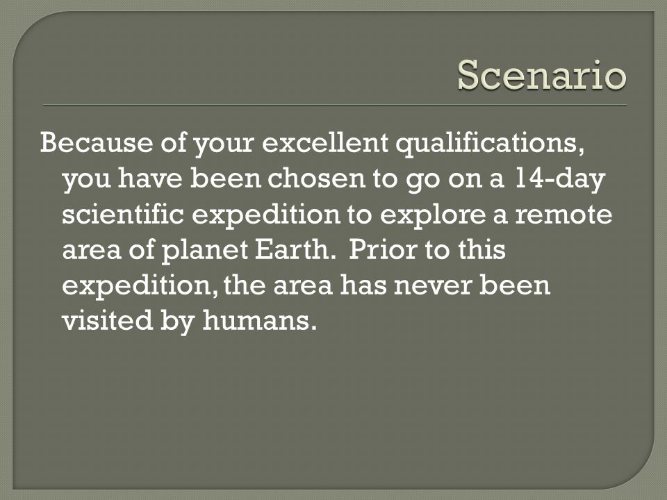 Because of your excellent qualifications, you have been chosen to go on a 14-day scientific expedition to explore a remote area of planet Earth. Prior