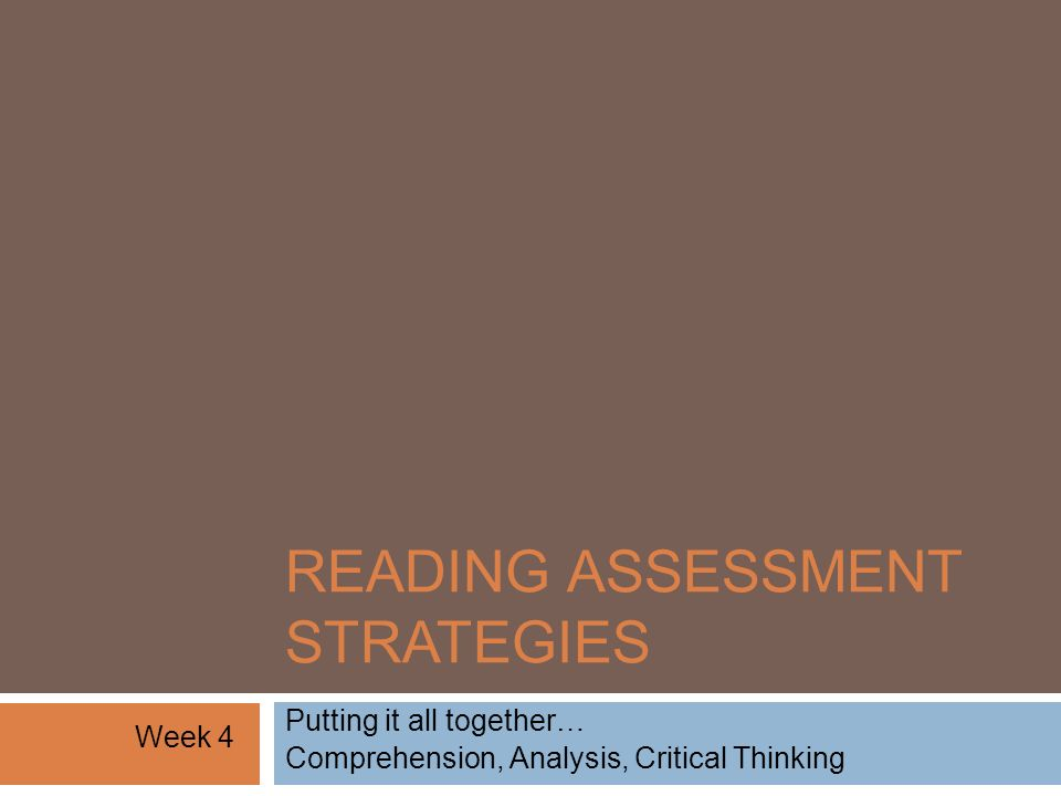 READING ASSESSMENT STRATEGIES Putting it all together… Comprehension, Analysis, Critical Thinking Week 4