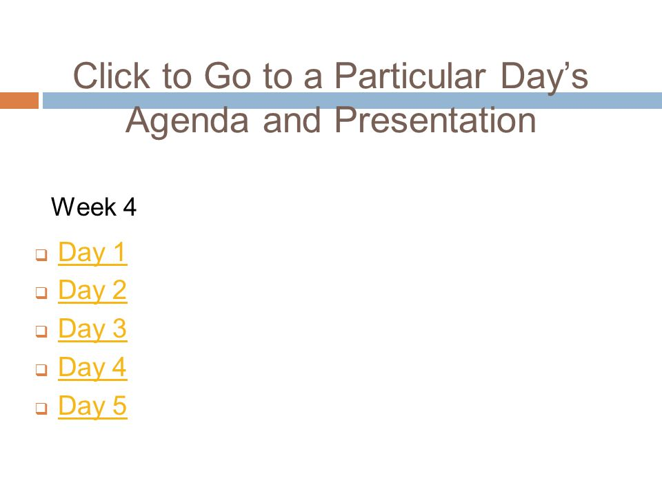 Click to Go to a Particular Days Agenda and Presentation Day 1 Day 2 Day 3 Day 4 Day 5 Week 4