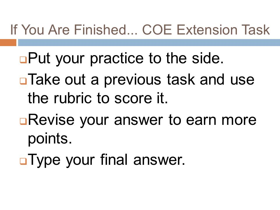 If You Are Finished... COE Extension Task Put your practice to the side.