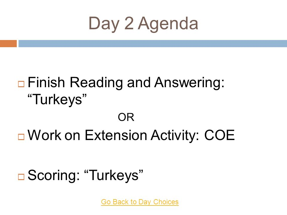 Day 2 Agenda Finish Reading and Answering: Turkeys OR Work on Extension Activity: COE Scoring: Turkeys Go Back to Day Choices