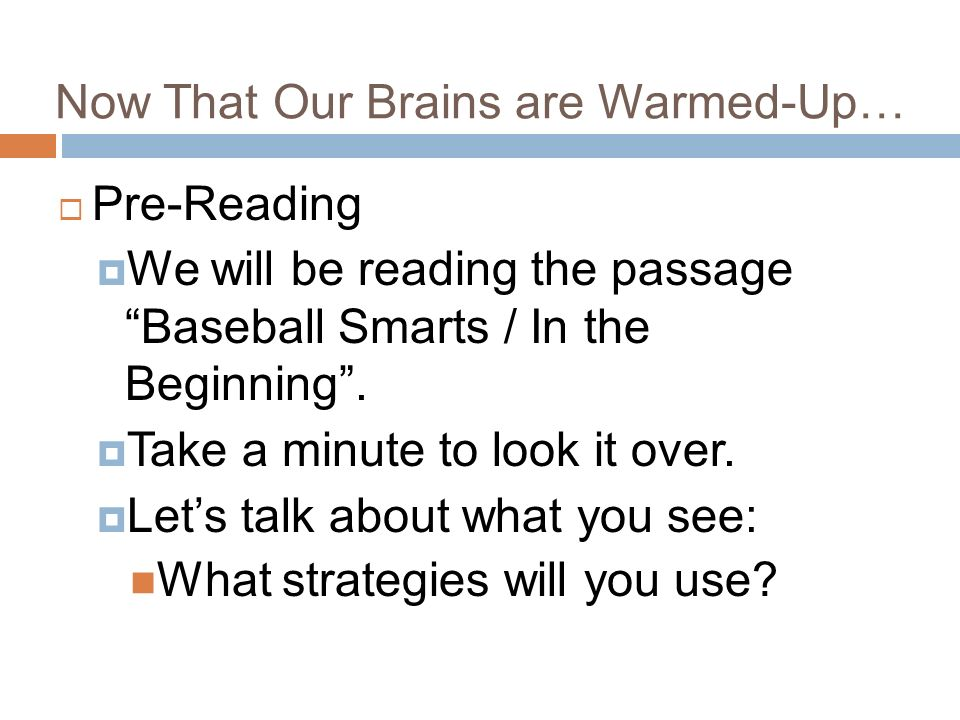 Now That Our Brains are Warmed-Up… Pre-Reading We will be reading the passage Baseball Smarts / In the Beginning.