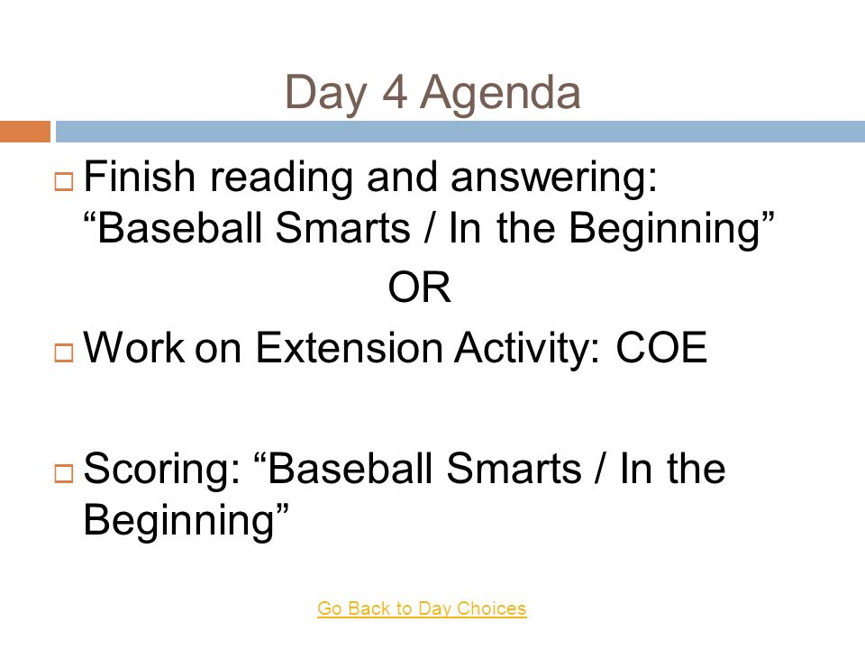 Day 4 Agenda Finish reading and answering: Baseball Smarts / In the Beginning OR Work on Extension Activity: COE Scoring: Baseball Smarts / In the Beginning Go Back to Day Choices