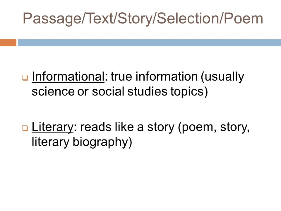 Informational: true information (usually science or social studies topics) Literary: reads like a story (poem, story, literary biography) Passage/Text/Story/Selection/Poem