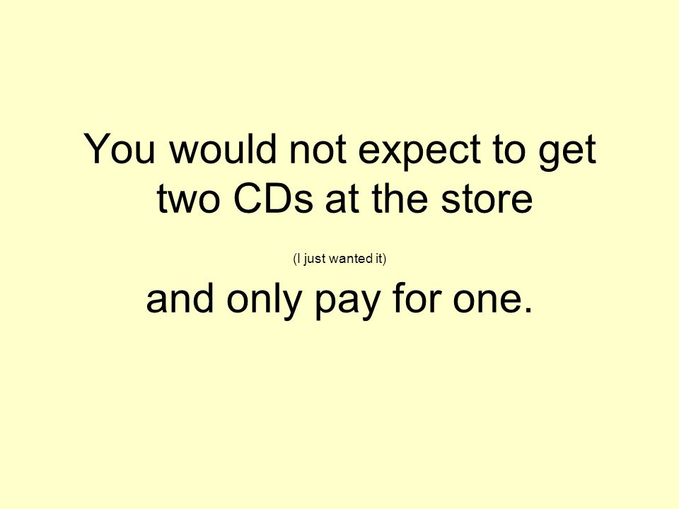 You would not expect to get two CDs at the store (I just wanted it) and only pay for one.