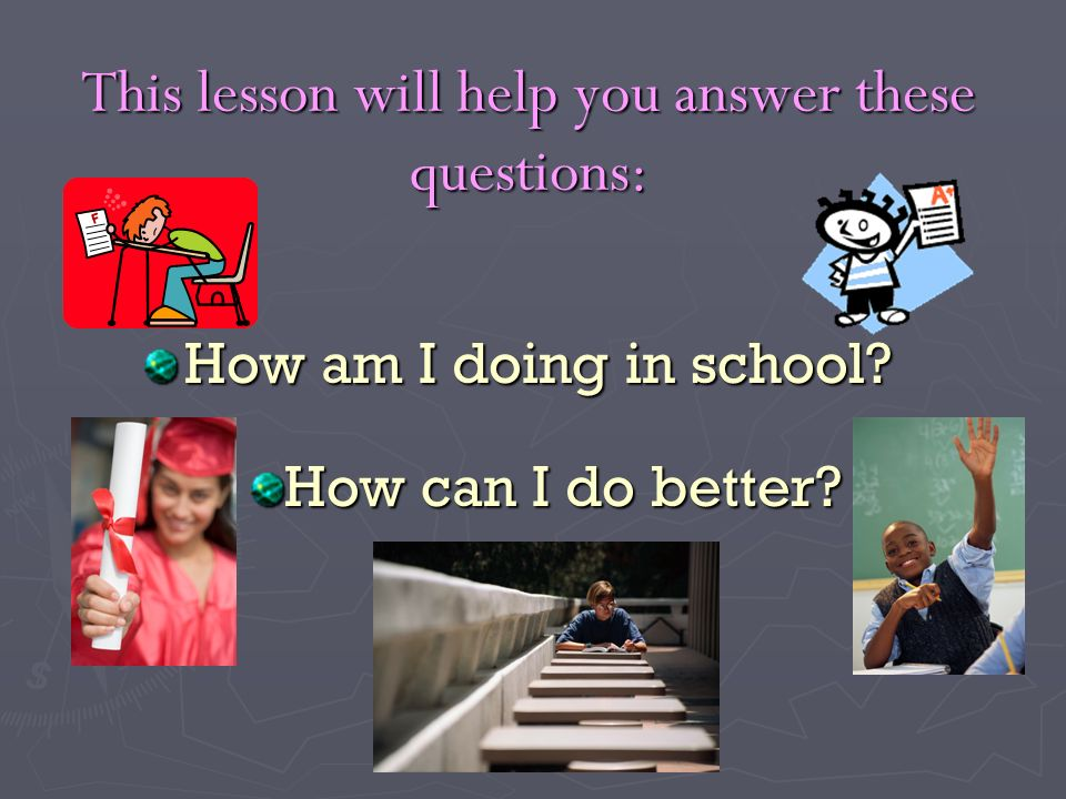 This lesson will help you answer these questions: How am I doing in school? How can I do better?