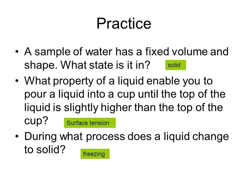 Practice A sample of water has a fixed volume and shape. What state is it in? What property of a liquid enable you to pour a liquid into a cup until t