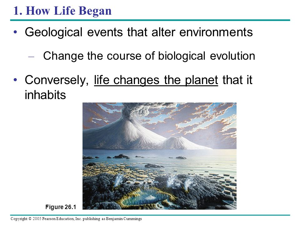 Copyright © 2005 Pearson Education, Inc. publishing as Benjamin Cummings 1. How Life Began Geological events that alter environments – Change the cour