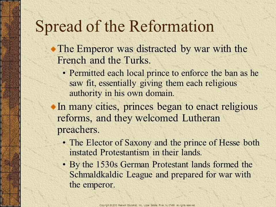 Spread of the Reformation The Emperor was distracted by war with the French and the Turks. Permitted each local prince to enforce the ban as he saw fi